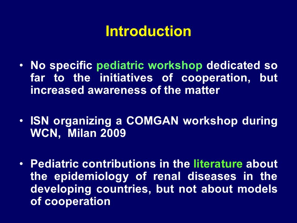 Introduction No specific pediatric workshop dedicated so far to the initiatives of cooperation, but increased awareness of the matter ISN organizing a COMGAN workshop during WCN, Milan 2009 Pediatric contributions in the literature about the epidemiology of renal diseases in the developing countries, but not about models of cooperation