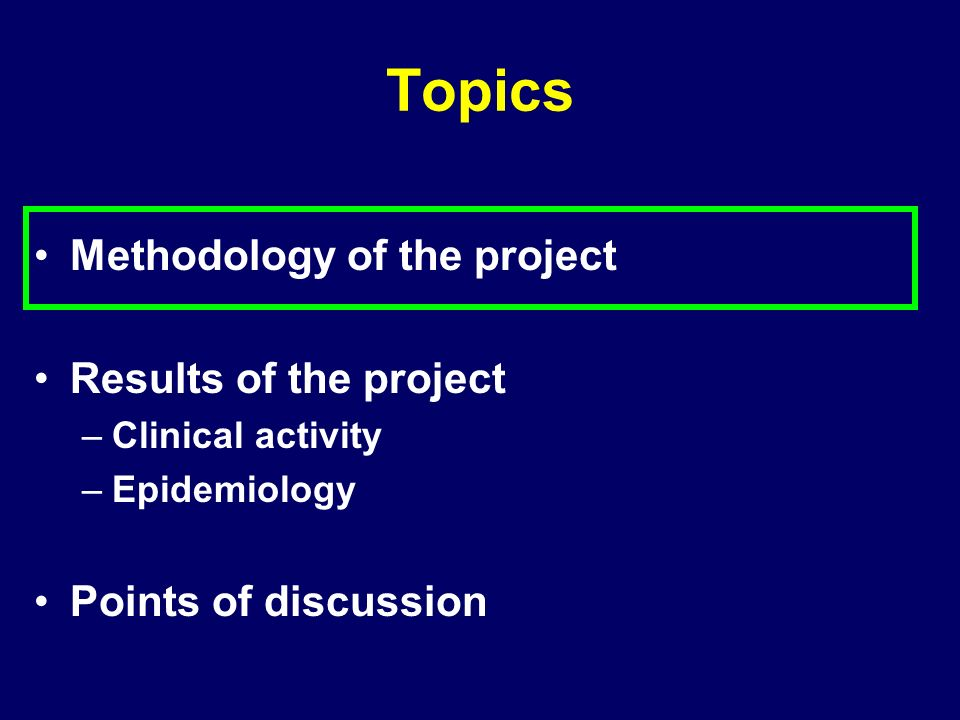 Methodology of the project Results of the project –Clinical activity –Epidemiology Points of discussion Topics