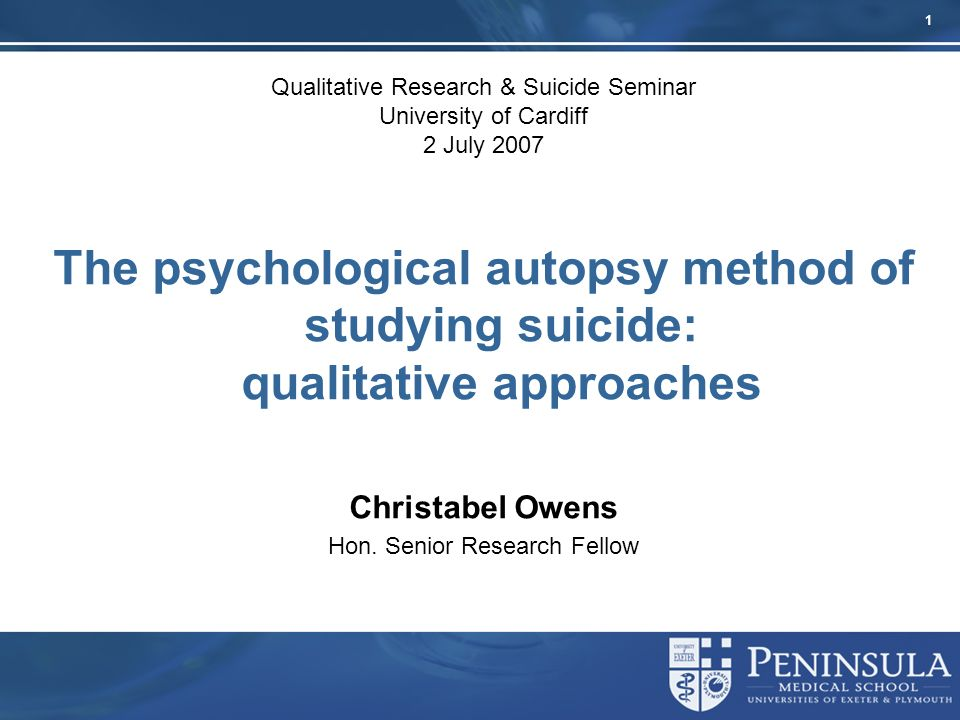 1 Qualitative Research & Suicide Seminar University of Cardiff 2 July 2007 The psychological autopsy method of studying suicide: qualitative approaches Christabel Owens Hon.