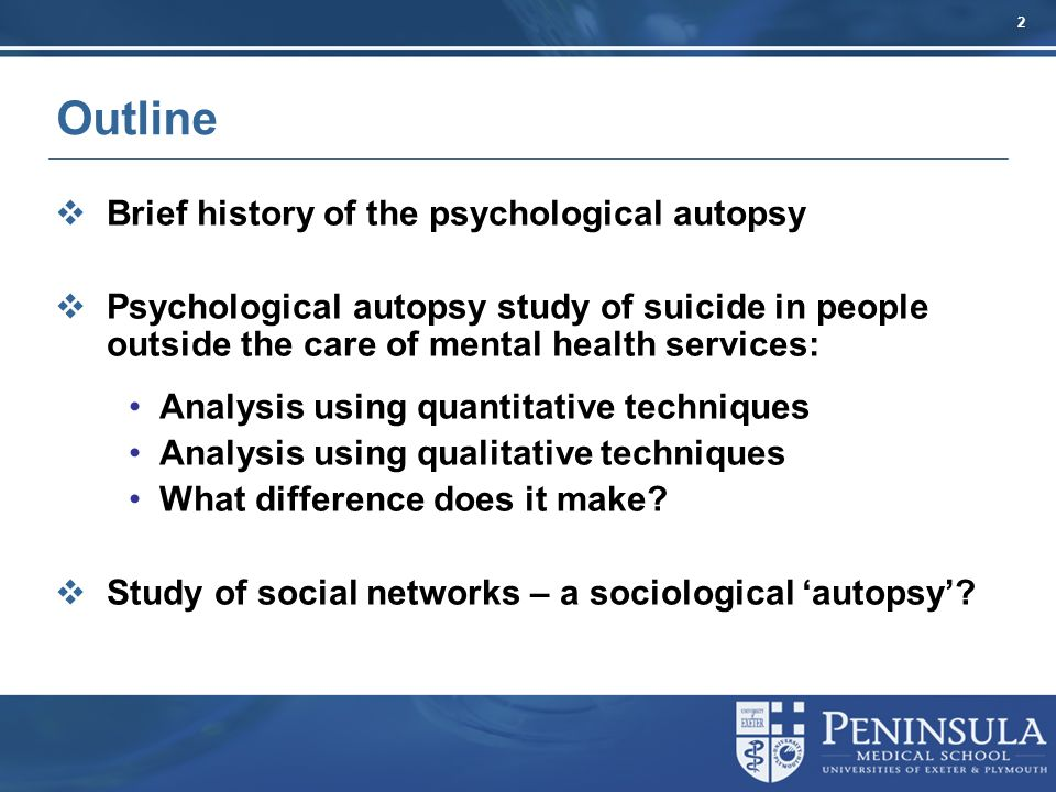 2 Outline Brief history of the psychological autopsy Psychological autopsy study of suicide in people outside the care of mental health services: Analysis using quantitative techniques Analysis using qualitative techniques What difference does it make.