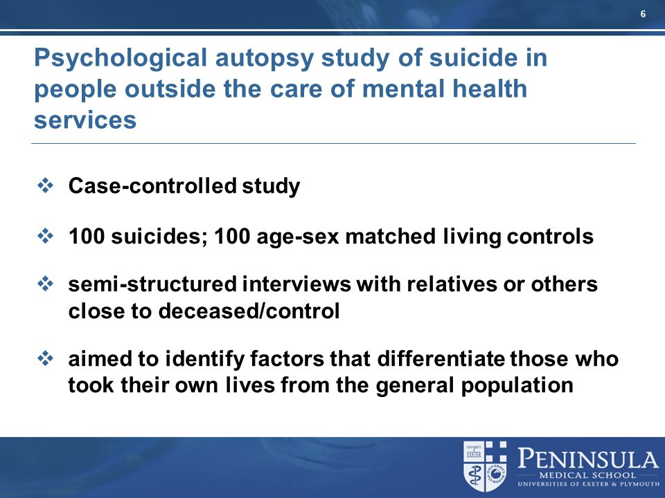 6 Psychological autopsy study of suicide in people outside the care of mental health services Case-controlled study 100 suicides; 100 age-sex matched living controls semi-structured interviews with relatives or others close to deceased/control aimed to identify factors that differentiate those who took their own lives from the general population