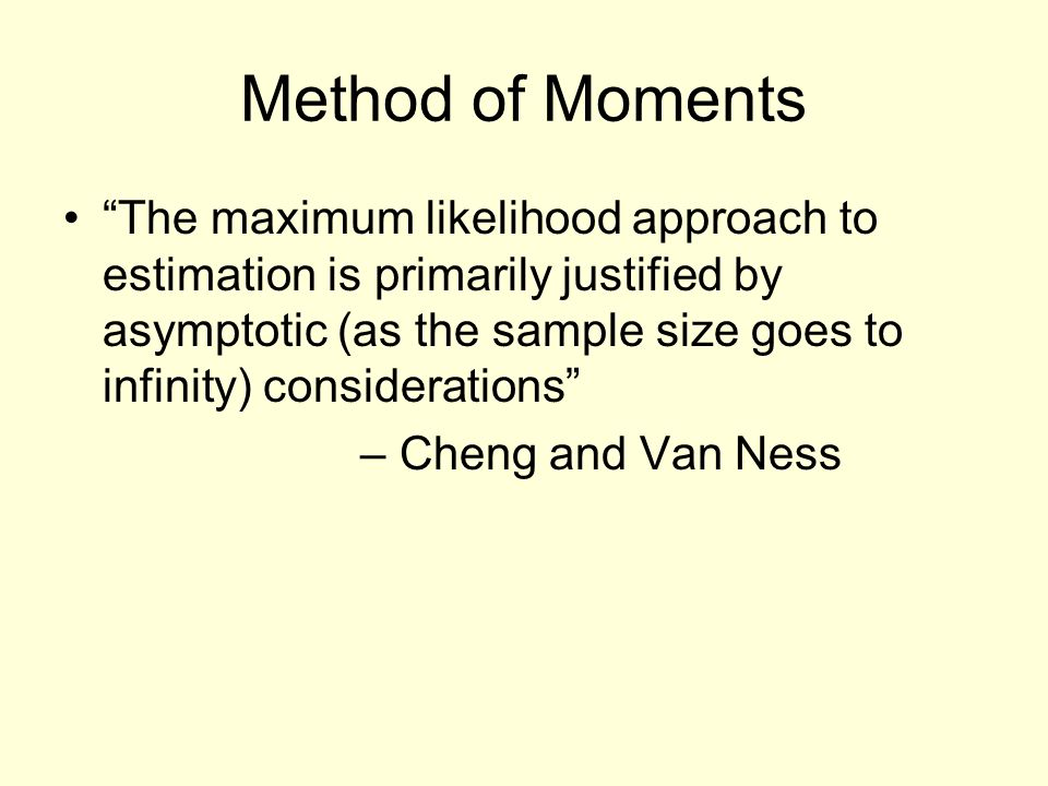 Method of Moments The maximum likelihood approach to estimation is primarily justified by asymptotic (as the sample size goes to infinity) considerations – Cheng and Van Ness