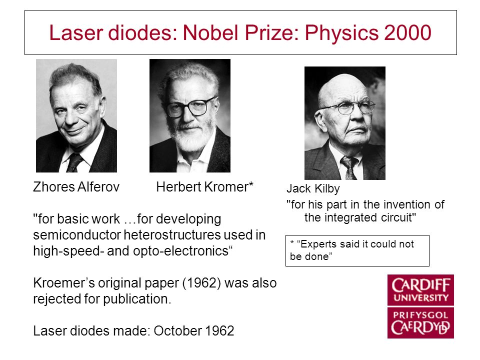 Laser diodes: Nobel Prize: Physics 2000 Jack Kilby for his part in the invention of the integrated circuit Zhores Alferov Herbert Kromer* for basic work …for developing semiconductor heterostructures used in high-speed- and opto-electronics Kroemers original paper (1962) was also rejected for publication.
