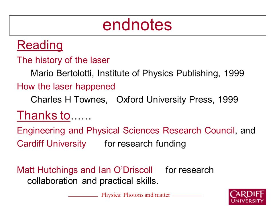 endnotes Reading The history of the laser Mario Bertolotti, Institute of Physics Publishing, 1999 How the laser happened Charles H Townes, Oxford University Press, 1999 Thanks to …… Engineering and Physical Sciences Research Council, and Cardiff University for research funding Matt Hutchings and Ian ODriscoll for research collaboration and practical skills.
