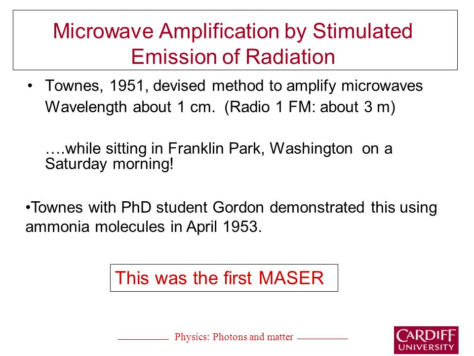 Microwave Amplification by Stimulated Emission of Radiation Townes, 1951, devised method to amplify microwaves Wavelength about 1 cm.