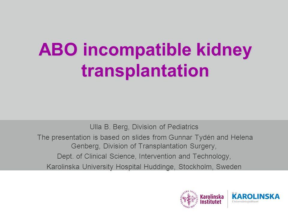 ABO incompatible kidney transplantation Ulla B. Berg, Division of Pediatrics The presentation is based on slides from Gunnar Tydén and Helena Genberg,