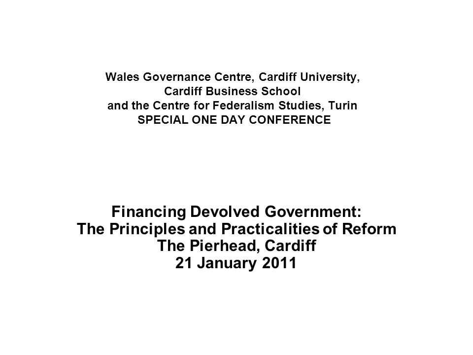 Wales Governance Centre, Cardiff University, Cardiff Business School and the Centre for Federalism Studies, Turin SPECIAL ONE DAY CONFERENCE Financing Devolved Government: The Principles and Practicalities of Reform The Pierhead, Cardiff 21 January 2011