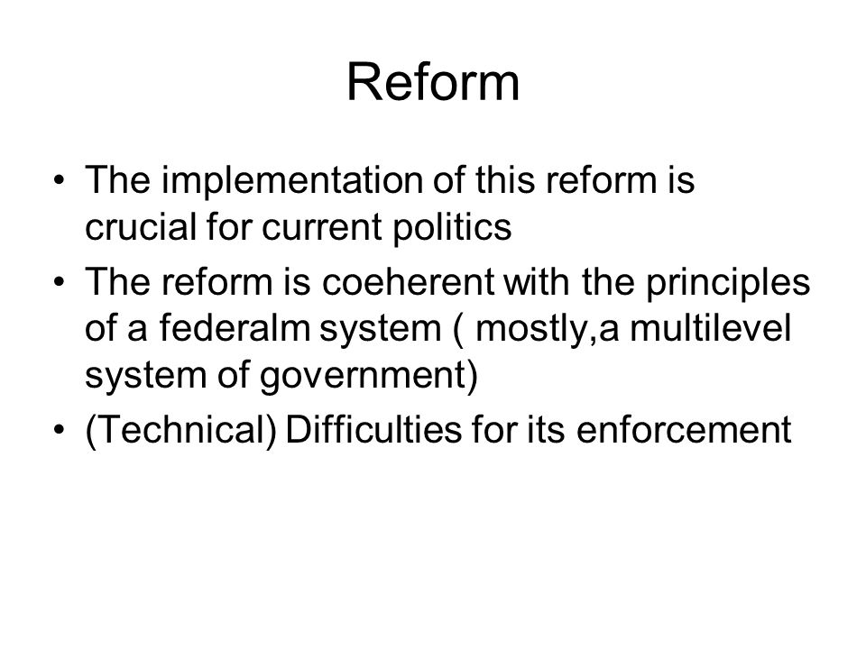 Reform The implementation of this reform is crucial for current politics The reform is coeherent with the principles of a federalm system ( mostly,a m