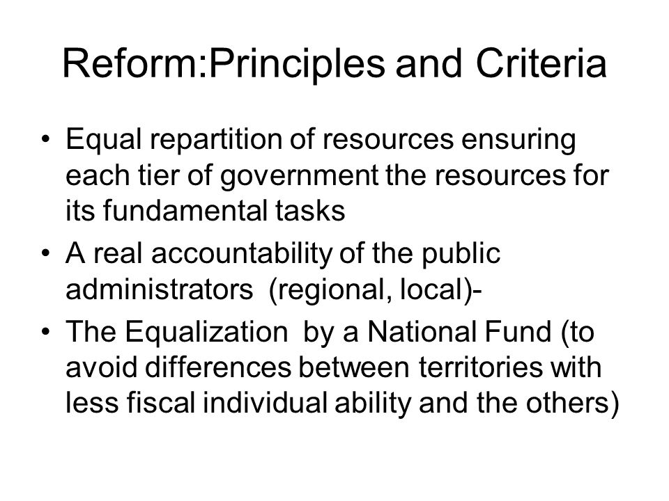 Reform:Principles and Criteria Equal repartition of resources ensuring each tier of government the resources for its fundamental tasks A real accounta