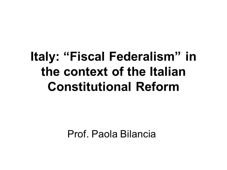 Italy: Fiscal Federalism in the context of the Italian Constitutional Reform Prof. Paola Bilancia
