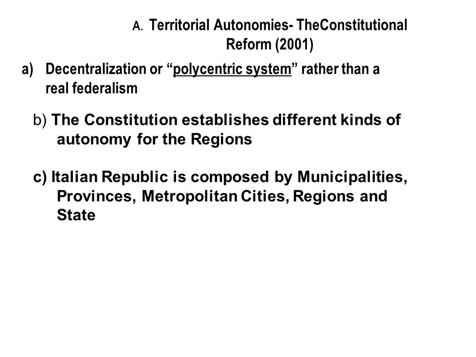A. Territorial Autonomies- TheConstitutional Reform (2001) a)Decentralization or polycentric system rather than a real federalism b) The Constitution