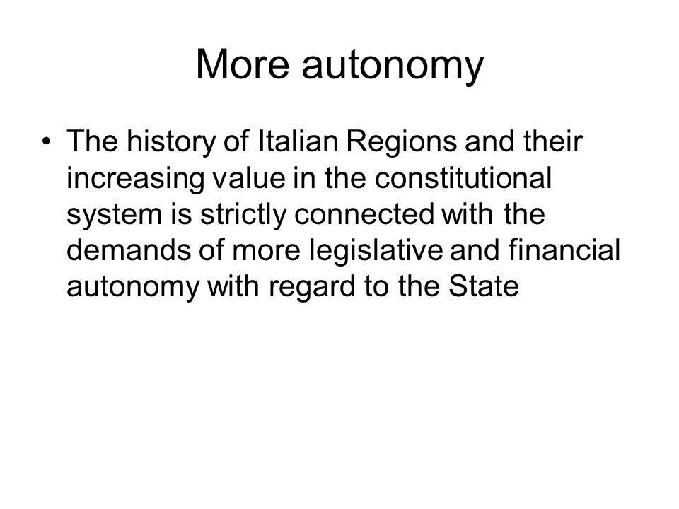More autonomy The history of Italian Regions and their increasing value in the constitutional system is strictly connected with the demands of more legislative and financial autonomy with regard to the State