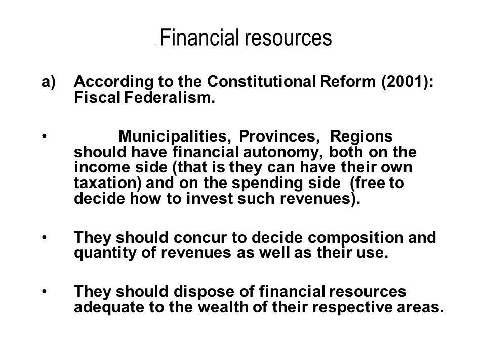 a)According to the Constitutional Reform (2001): Fiscal Federalism. Municipalities, Provinces, Regions should have financial autonomy, both on the inc