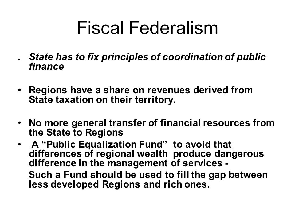 Fiscal Federalism. State has to fix principles of coordination of public finance Regions have a share on revenues derived from State taxation on their