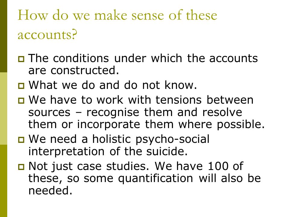 How do we make sense of these accounts. The conditions under which the accounts are constructed.