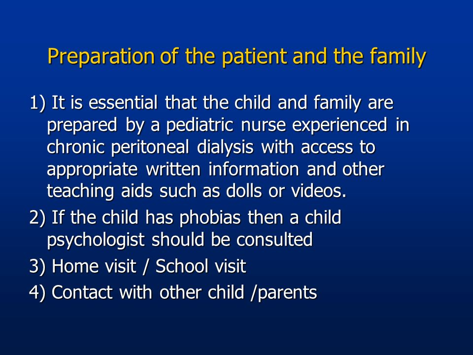 Preparation of the patient and the family 1) It is essential that the child and family are prepared by a pediatric nurse experienced in chronic perito