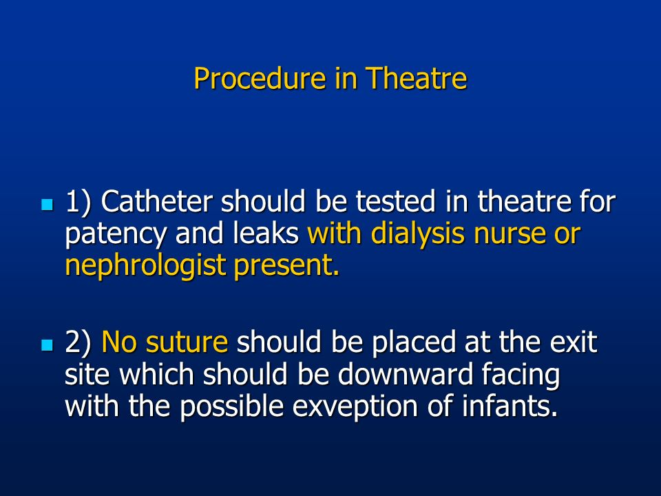 Procedure in Theatre 1) Catheter should be tested in theatre for patency and leaks with dialysis nurse or nephrologist present. 1) Catheter should be