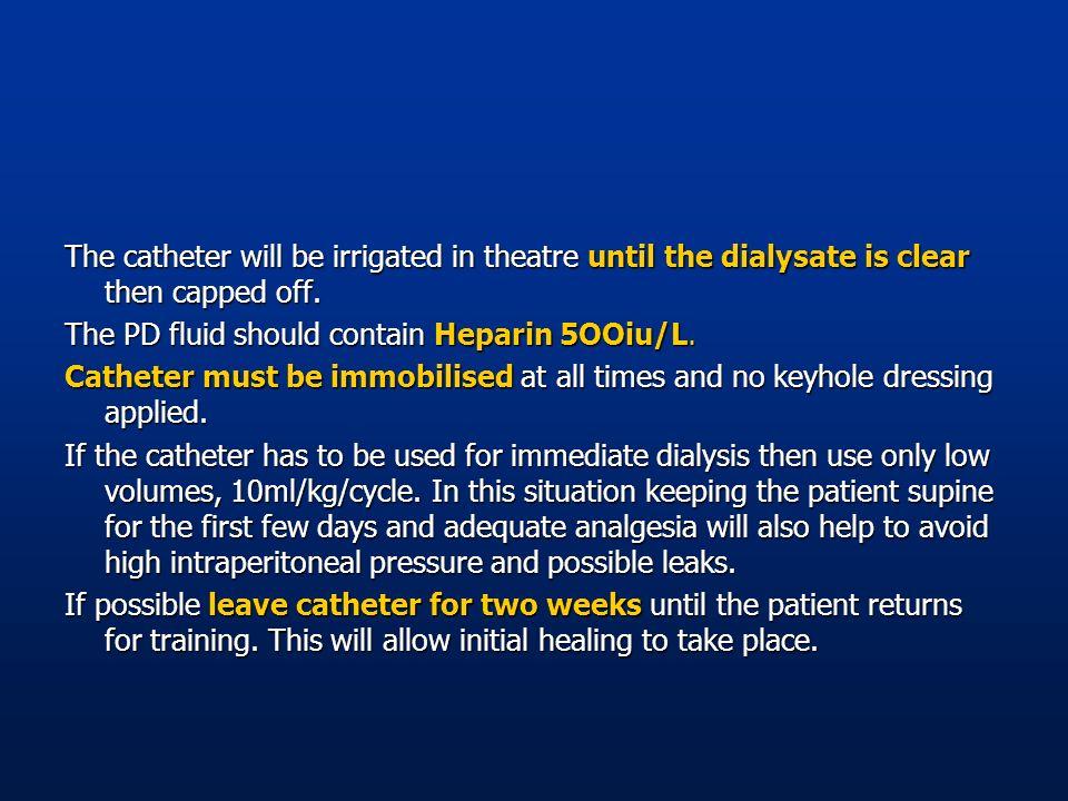 The catheter will be irrigated in theatre until the dialysate is clear then capped off. The PD fluid should contain Heparin 5OOiu/L. Catheter must be