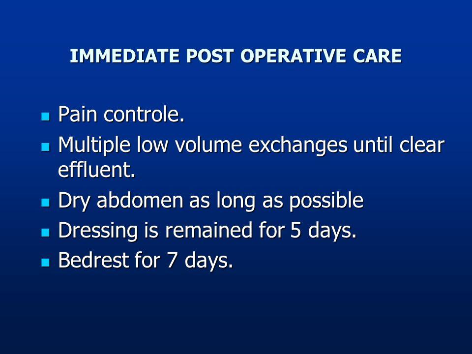 IMMEDIATE POST OPERATIVE CARE Pain controle. Pain controle. Multiple low volume exchanges until clear effluent. Multiple low volume exchanges until cl