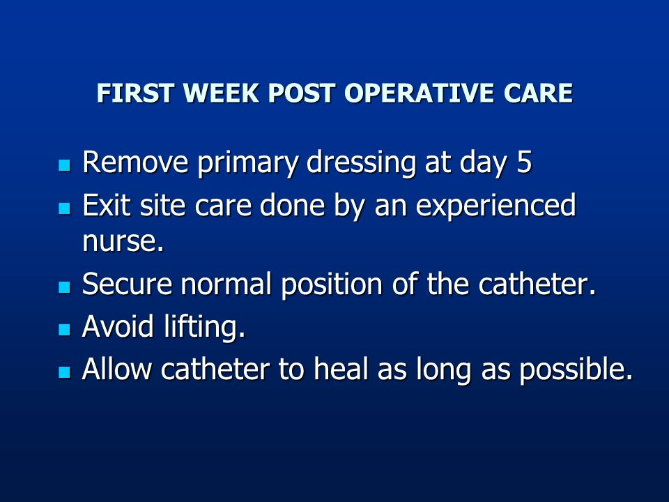 FIRST WEEK POST OPERATIVE CARE Remove primary dressing at day 5 Remove primary dressing at day 5 Exit site care done by an experienced nurse. Exit sit