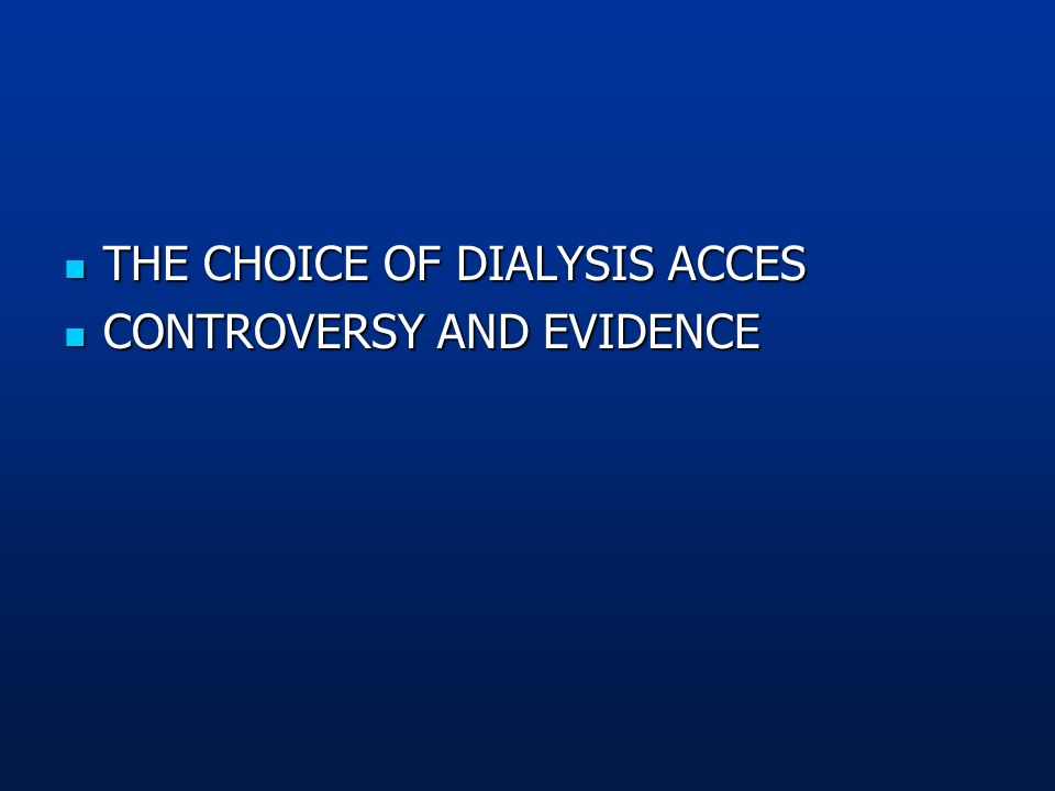 THE CHOICE OF DIALYSIS ACCES THE CHOICE OF DIALYSIS ACCES CONTROVERSY AND EVIDENCE CONTROVERSY AND EVIDENCE