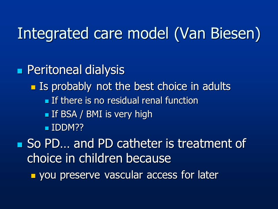 Integrated care model (Van Biesen) Peritoneal dialysis Peritoneal dialysis Is probably not the best choice in adults Is probably not the best choice i