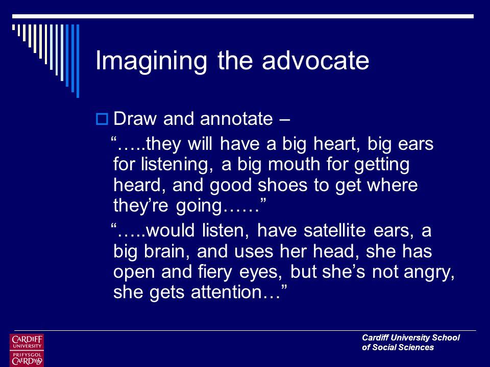 Cardiff University School of Social Sciences Imagining the advocate Draw and annotate – …..they will have a big heart, big ears for listening, a big mouth for getting heard, and good shoes to get where theyre going…… …..would listen, have satellite ears, a big brain, and uses her head, she has open and fiery eyes, but shes not angry, she gets attention…