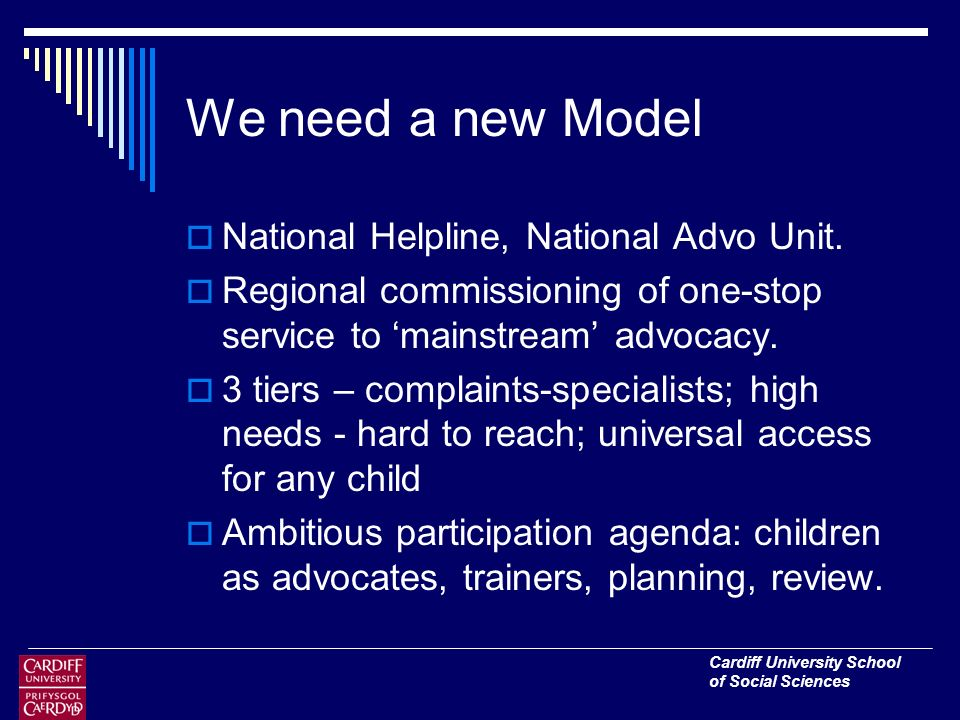 Cardiff University School of Social Sciences We need a new Model National Helpline, National Advo Unit.