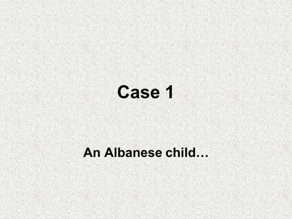 Case 1 An Albanese child…