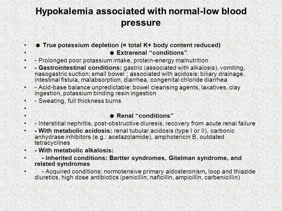 Hypokalemia associated with normal-low blood pressure True potassium depletion (= total K+ body content reduced) Extrarenal conditions - Prolonged poor potassium intake, protein-energy malnutrition - Gastrointestinal conditions: gastric (associated with alkalosis), vomiting, nasogastric suction; small bowel ; associated with acidosis: biliary drainage, intestinal fistula, malabsorption, diarrhea, congenital chloride diarrhea - Acid-base balance unpredictable: bowel cleansing agents, laxatives, clay ingestion, potassium binding resin ingestion - Sweating, full thickness burns Renal conditions - Interstitial nephritis, post-obstructive diuresis, recovery from acute renal failure - With metabolic acidosis: renal tubular acidosis (type I or II), carbonic anhydrase inhibitors (e.g.: acetazolamide), amphotericin B, outdated tetracyclines - With metabolic alkalosis: - Inherited conditions: Bartter syndromes, Gitelman syndrome, and related syndromes - Acquired conditions: normotensive primary aldosteronism, loop and thiazide diuretics, high dose antibiotics (penicillin, naficillin, ampicillin, carbenicillin)