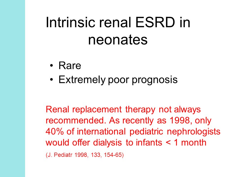 Intrinsic renal ESRD in neonates Rare Extremely poor prognosis Renal replacement therapy not always recommended. As recently as 1998, only 40% of inte