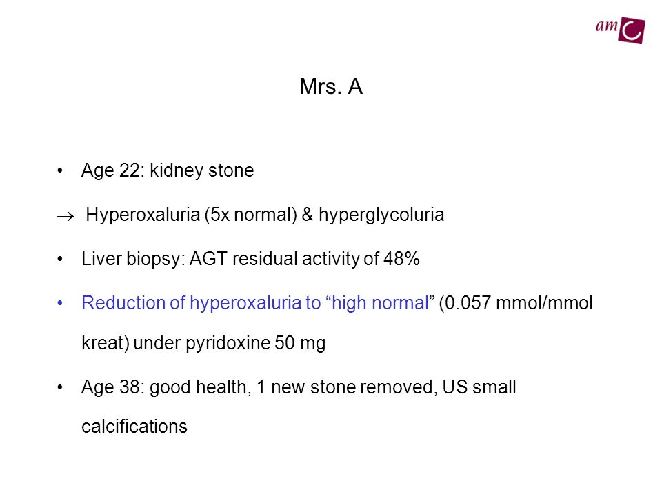Mrs. A Age 22: kidney stone Hyperoxaluria (5x normal) & hyperglycoluria Liver biopsy: AGT residual activity of 48% Reduction of hyperoxaluria to high