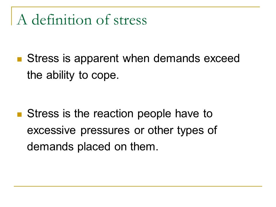 A definition of stress Stress is apparent when demands exceed the ability to cope. Stress is the reaction people have to excessive pressures or other
