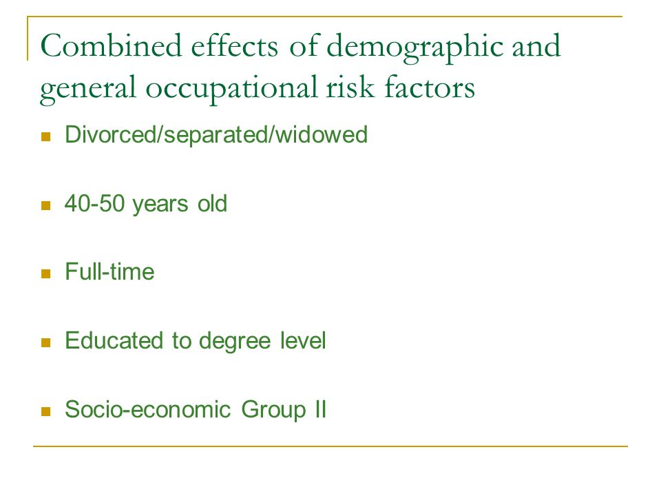 Combined effects of demographic and general occupational risk factors Divorced/separated/widowed 40-50 years old Full-time Educated to degree level So