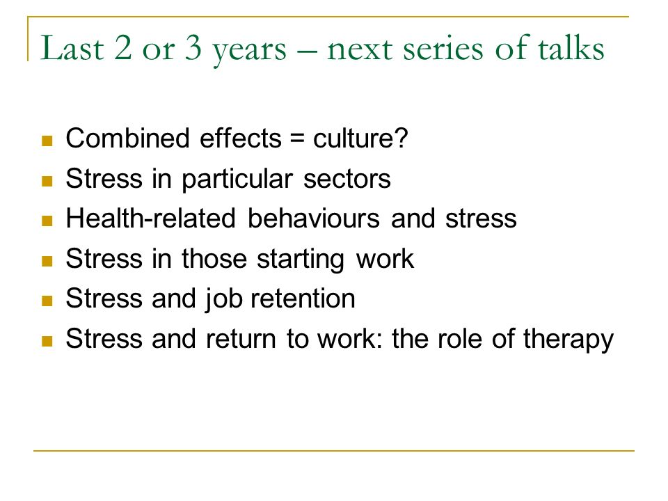 Last 2 or 3 years – next series of talks Combined effects = culture? Stress in particular sectors Health-related behaviours and stress Stress in those