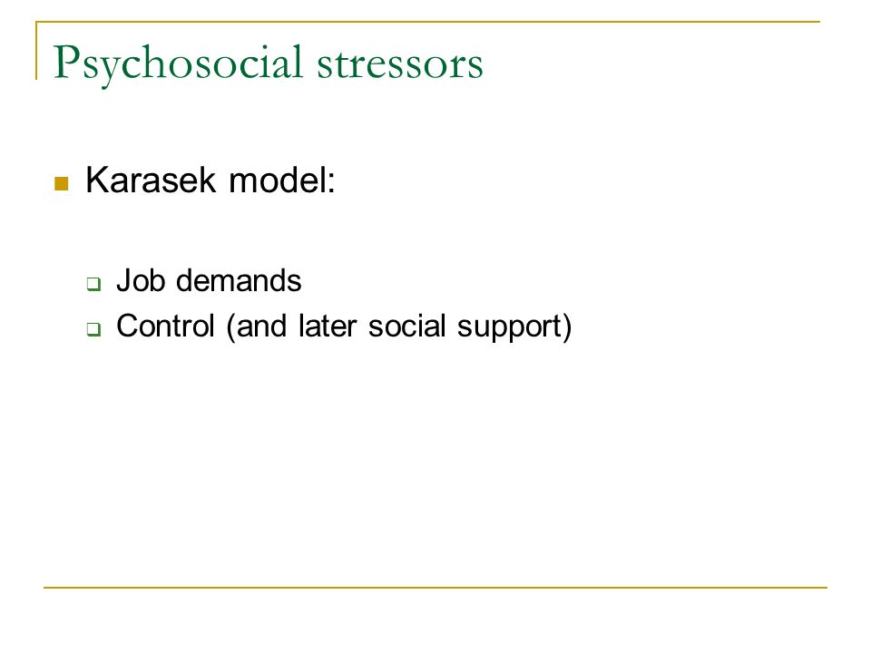 Psychosocial stressors Karasek model: Job demands Control (and later social support)