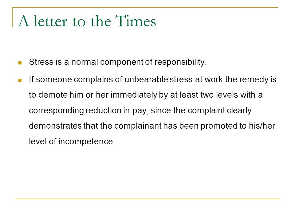 A letter to the Times Stress is a normal component of responsibility. If someone complains of unbearable stress at work the remedy is to demote him or