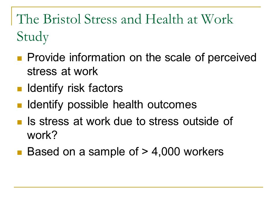 The Bristol Stress and Health at Work Study Provide information on the scale of perceived stress at work Identify risk factors Identify possible healt