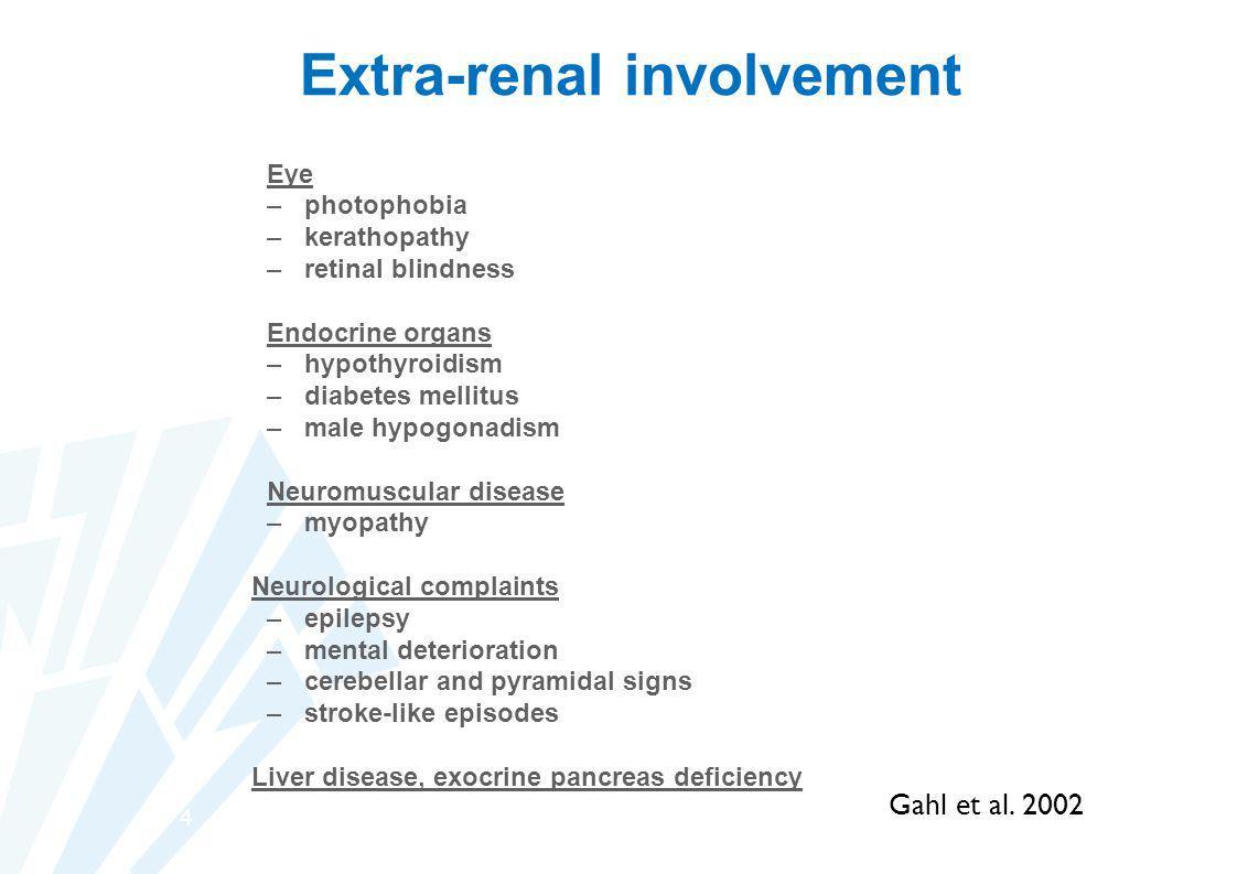 4 Extra-renal involvement Eye –photophobia –kerathopathy –retinal blindness Endocrine organs –hypothyroidism –diabetes mellitus –male hypogonadism Neu