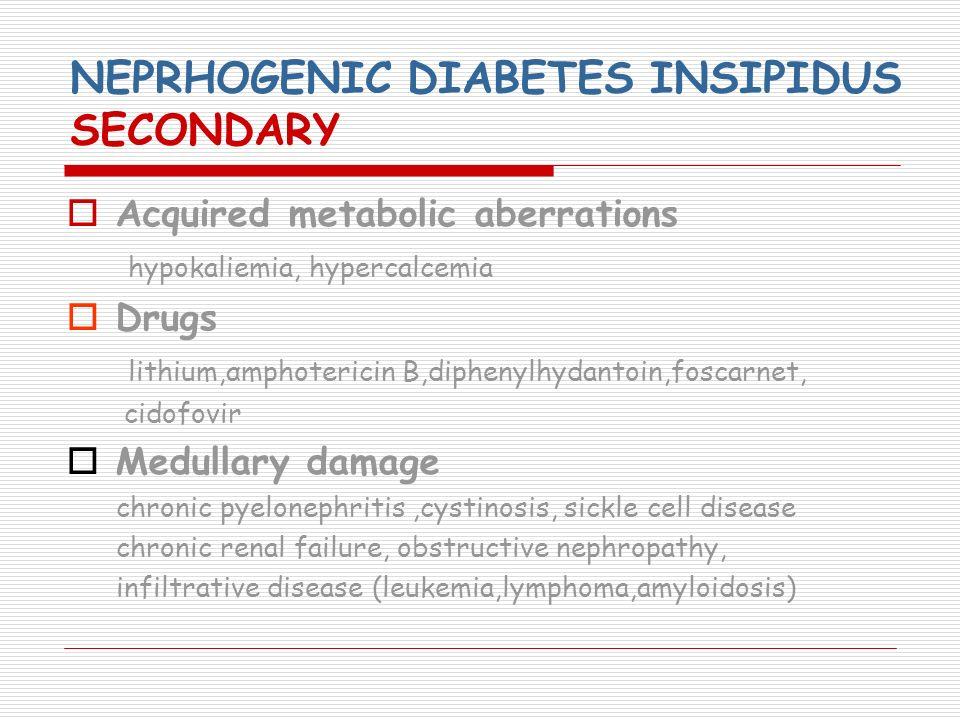 NEPRHOGENIC DIABETES INSIPIDUS SECONDARY Acquired metabolic aberrations hypokaliemia, hypercalcemia Drugs lithium,αmphotericin Β,diphenylhydantoin,fos