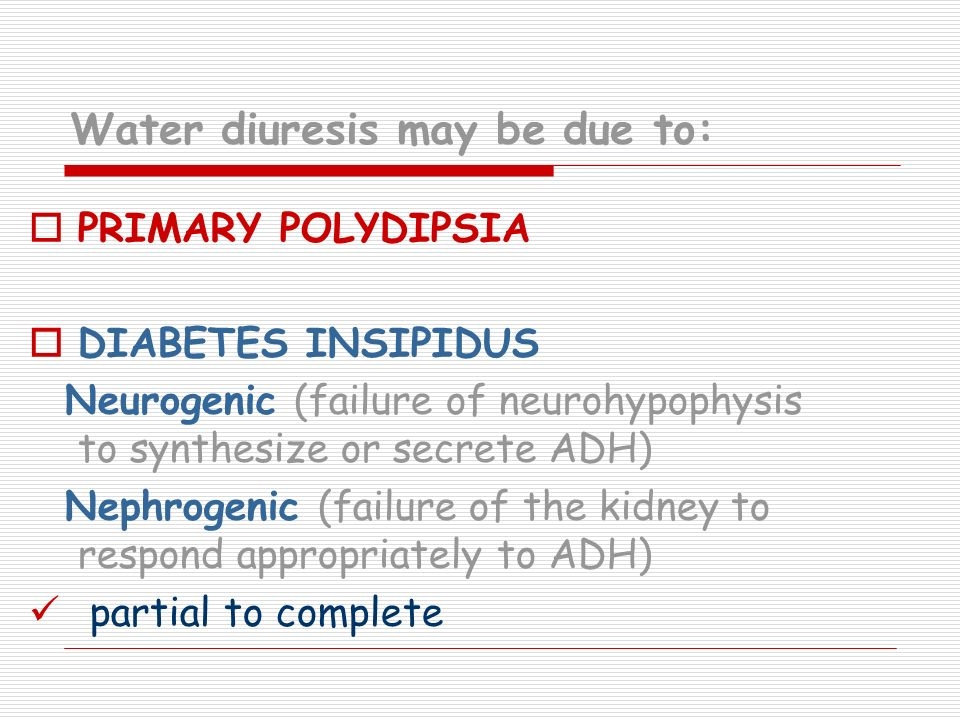 Water diuresis may be due to: PRIMARY POLYDIPSIA DIABETES INSIPIDUS Neurogenic (failure of neurohypophysis to synthesize or secrete ADH) Nephrogenic (