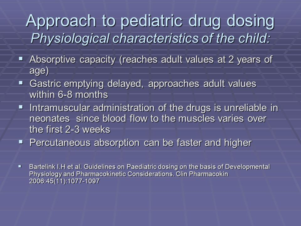 Approach to pediatric drug dosing Pharmacokinetic parameters of the drug Bioavailability of the drug and frequent feeding Bioavailability of the drug and frequent feeding Bioavailability of a rectal solution of paracetamol in infants was shown to be decreased in comparison to suppository formulations Bioavailability of a rectal solution of paracetamol in infants was shown to be decreased in comparison to suppository formulations Bartelink I.H et al.