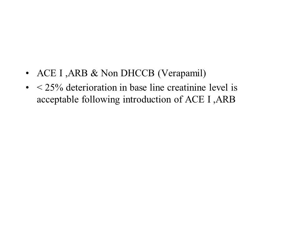 ACE I,ARB & Non DHCCB (Verapamil) < 25% deterioration in base line creatinine level is acceptable following introduction of ACE I,ARB