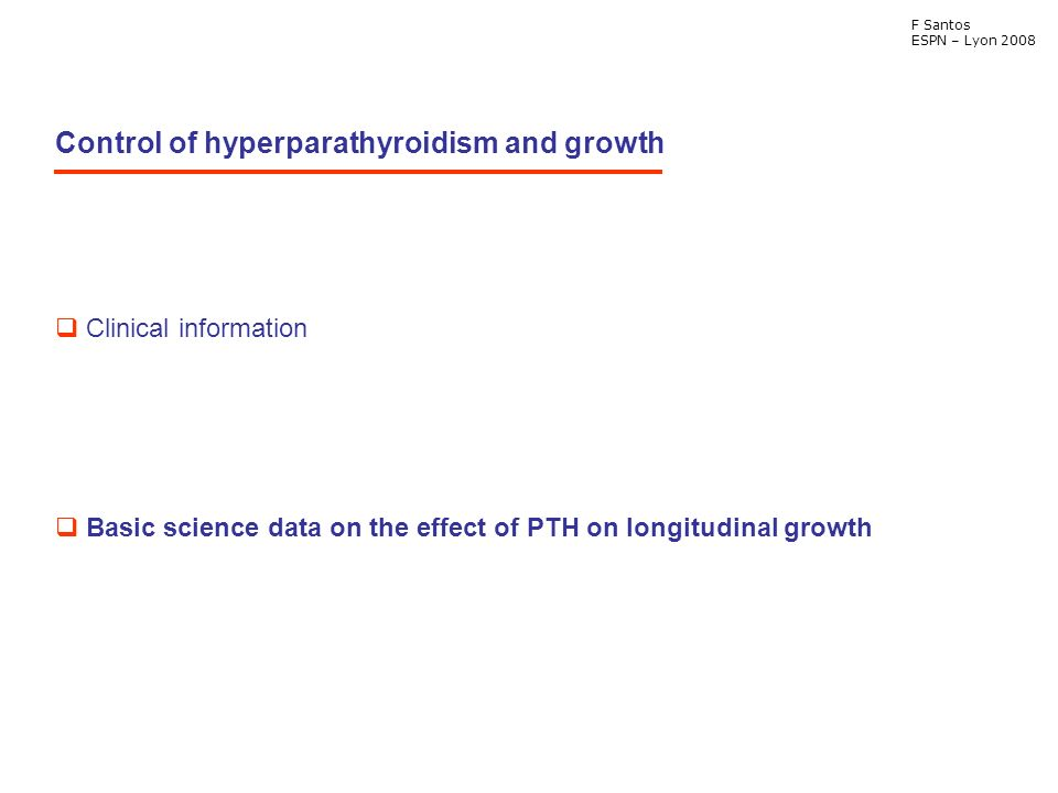 Control of hyperparathyroidism and growth F Santos ESPN – Lyon 2008 Clinical information Basic science data on the effect of PTH on longitudinal growth