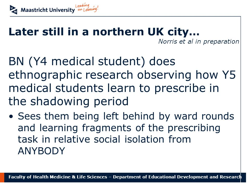 Faculty of Health Medicine & Life Sciences – Department of Educational Development and Research Later still in a northern UK city… Norris et al in preparation BN (Y4 medical student) does ethnographic research observing how Y5 medical students learn to prescribe in the shadowing period Sees them being left behind by ward rounds and learning fragments of the prescribing task in relative social isolation from ANYBODY