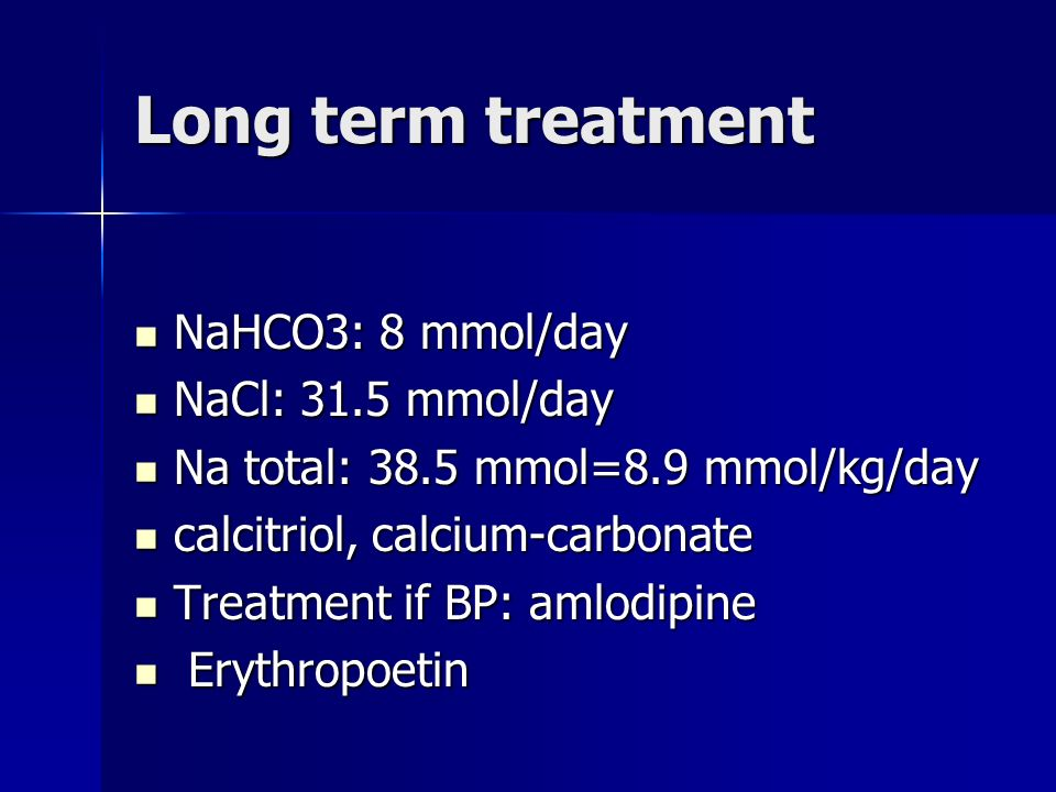 Long term treatment NaHCO3: 8 mmol/day NaHCO3: 8 mmol/day NaCl: 31.5 mmol/day NaCl: 31.5 mmol/day Na total: 38.5 mmol=8.9 mmol/kg/day Na total: 38.5 mmol=8.9 mmol/kg/day calcitriol, calcium-carbonate calcitriol, calcium-carbonate Treatment if BP: amlodipine Treatment if BP: amlodipine Erythropoetin Erythropoetin