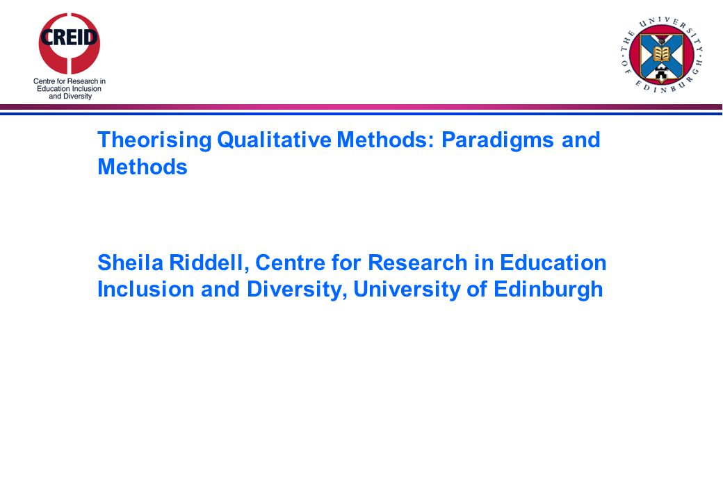 Theorising Qualitative Methods: Paradigms and Methods Sheila Riddell, Centre for Research in Education Inclusion and Diversity, University of Edinburgh