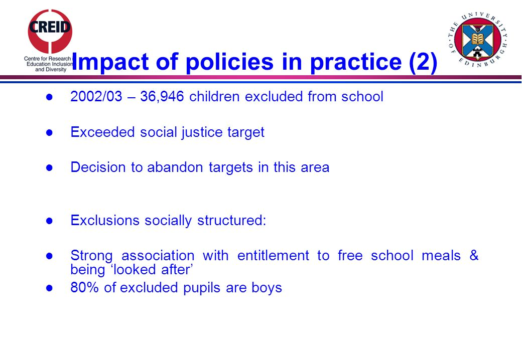 Impact of policies in practice (2) l 2002/03 – 36,946 children excluded from school l Exceeded social justice target l Decision to abandon targets in this area l Exclusions socially structured: l Strong association with entitlement to free school meals & being looked after l 80% of excluded pupils are boys