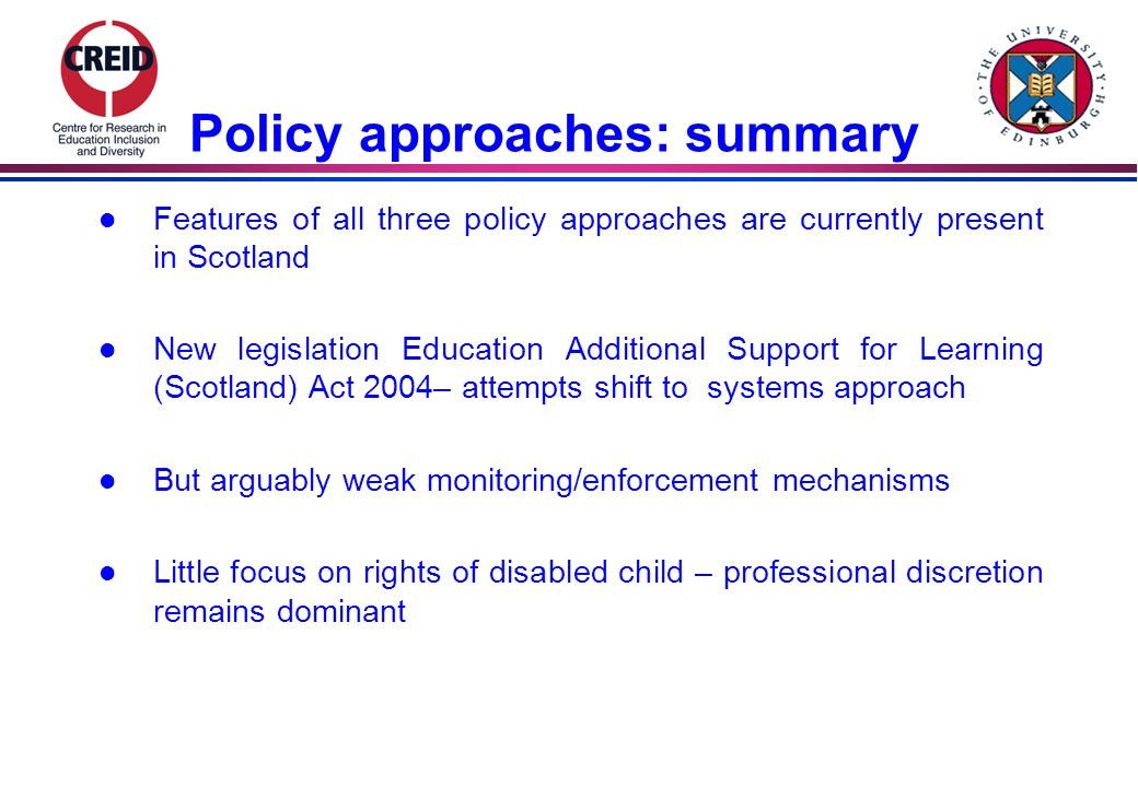 Policy approaches: summary l Features of all three policy approaches are currently present in Scotland l New legislation Education Additional Support for Learning (Scotland) Act 2004– attempts shift to systems approach l But arguably weak monitoring/enforcement mechanisms l Little focus on rights of disabled child – professional discretion remains dominant