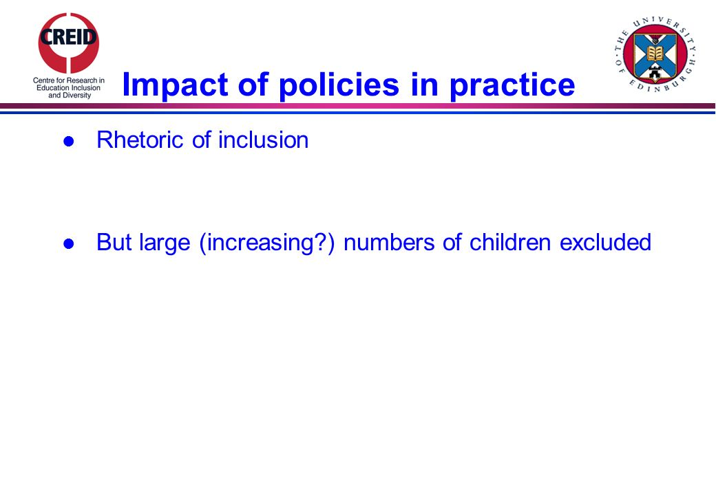 Impact of policies in practice l Rhetoric of inclusion l But large (increasing ) numbers of children excluded